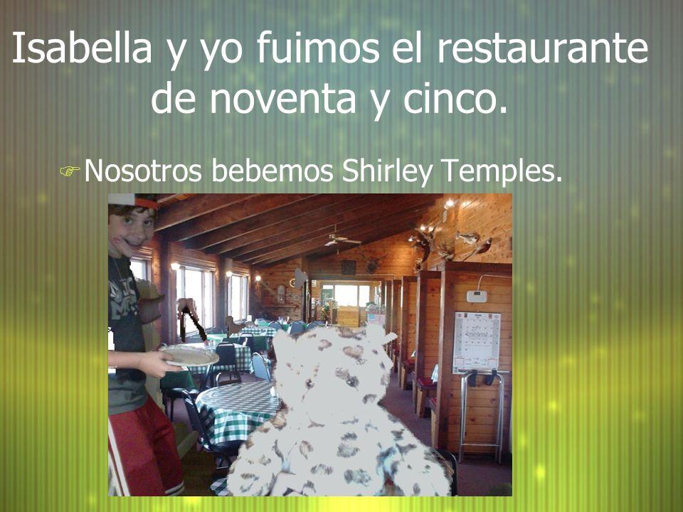 Isabella y yo fuimos el restaurante de noventa y cinco. F Nosotros bebemos Shirley Temples.