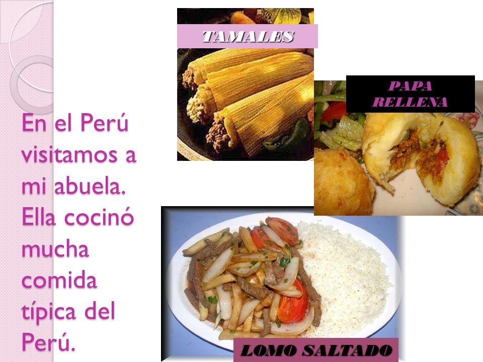 En el Perú visitamos a mi abuela. Ella cocinó mucha comida típica del Perú. TAMALES PAPA RELLENA LOMO SALTADO