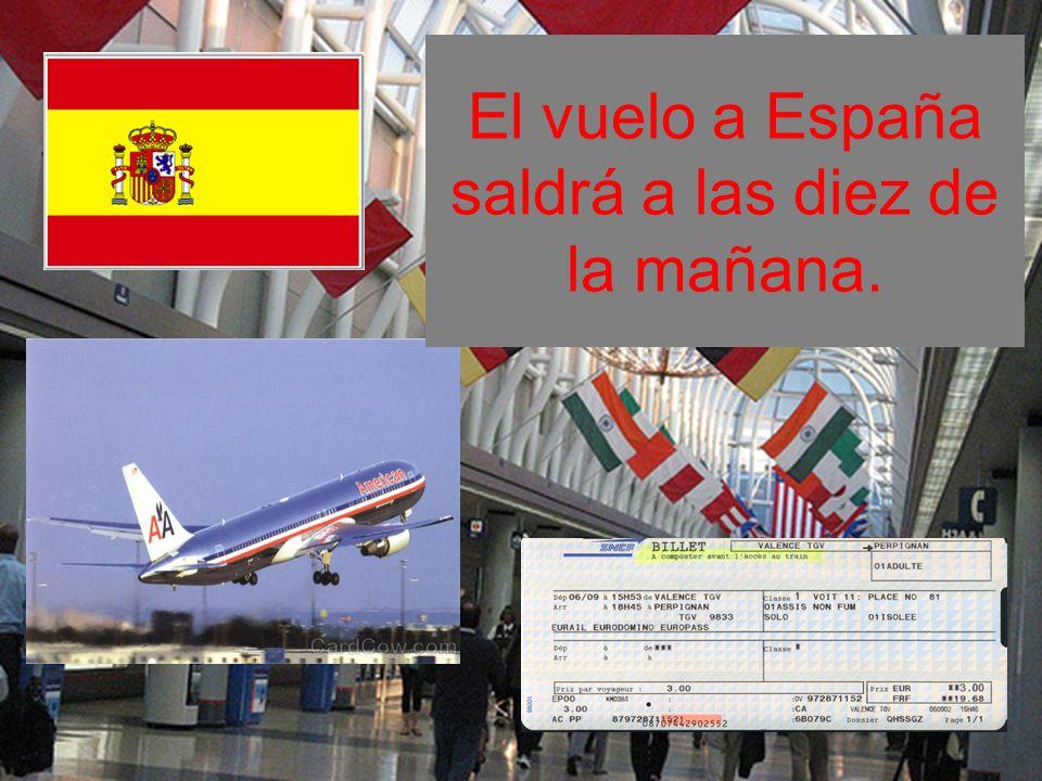 El vuelo a España saldrá a las diez de la mañana.