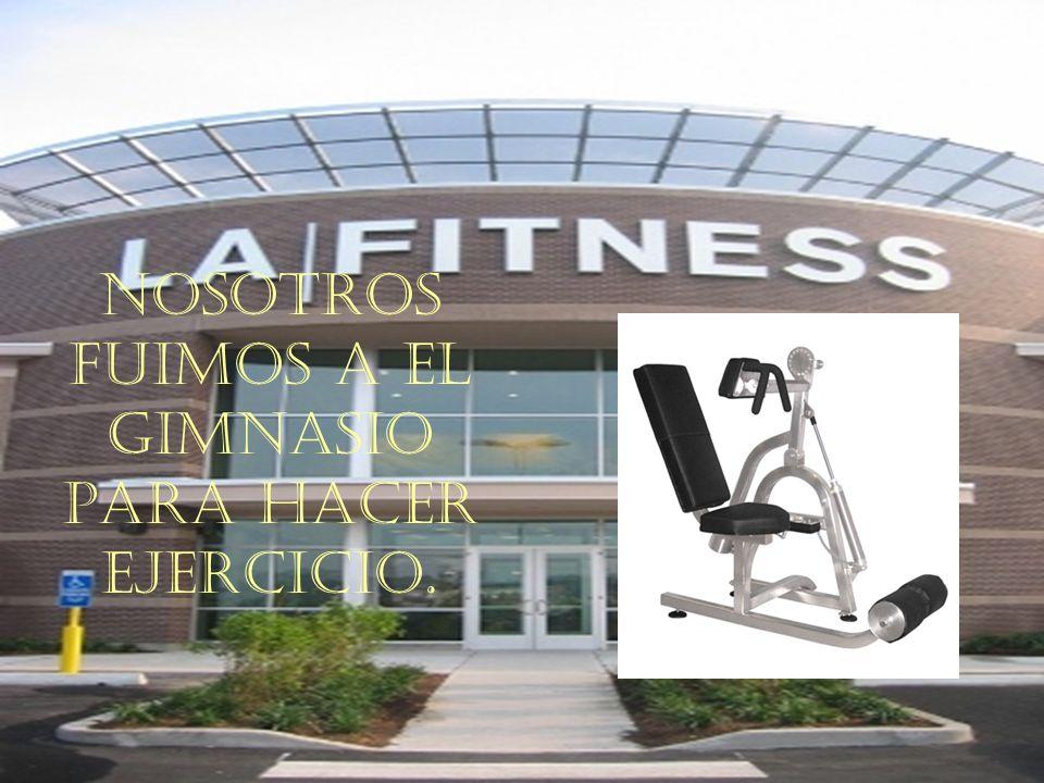 Nosotros fuimos a el gimnasio para hacer ejercicio.