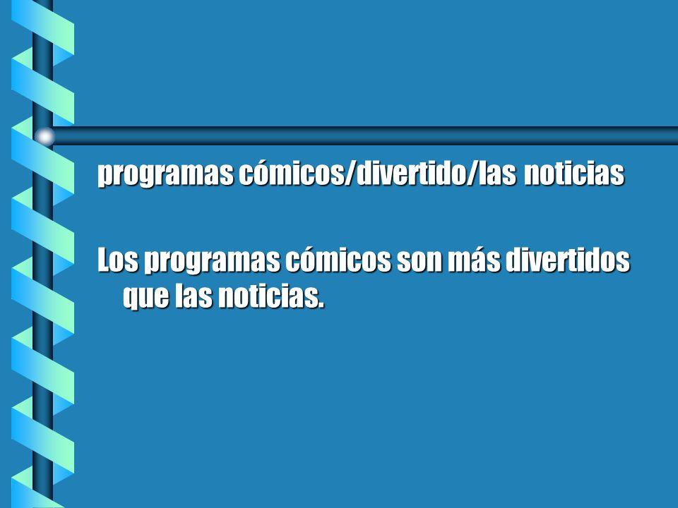 programas cómicos/divertido/las noticias Los programas cómicos son más divertidos que las noticias.