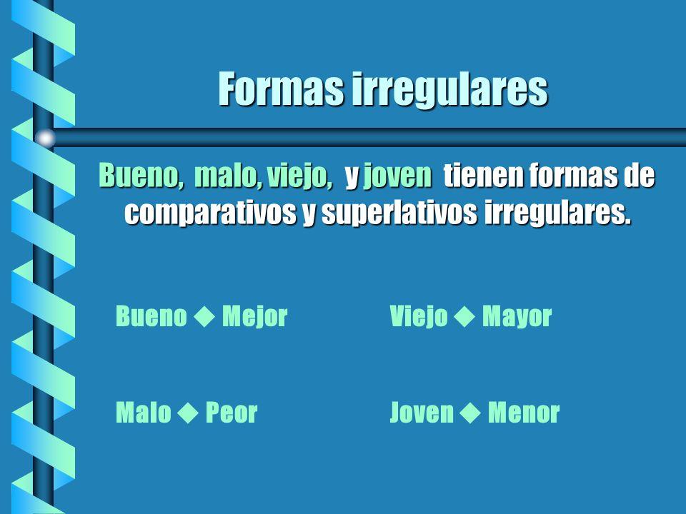 Formas irregulares Bueno, malo, viejo, y joven tienen formas de comparativos y superlativos irregulares.
