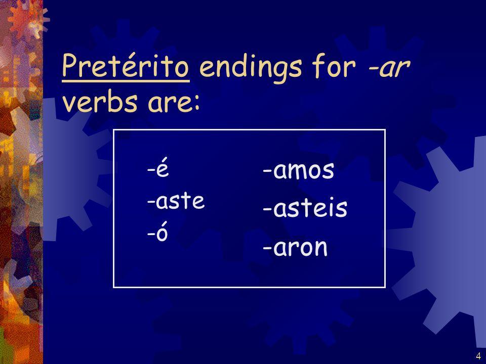 4 Pretérito endings for -ar verbs are: -é -aste -ó -amos -asteis -aron