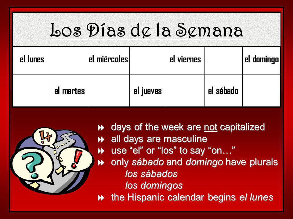 Los Días de la Semana el lunes el martes el miércoles el jueves el viernes el sábado el domingo days of the week are not capitalized all days are masculine use el or los to say on… only sábado and domingo have plurals los sábados los domingos the Hispanic calendar begins el lunes days of the week are not capitalized all days are masculine use el or los to say on… only sábado and domingo have plurals los sábados los domingos the Hispanic calendar begins el lunes