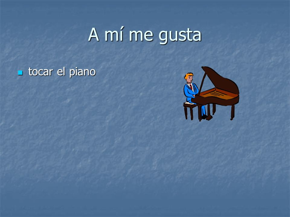 A mí me gusta tocar el piano tocar el piano