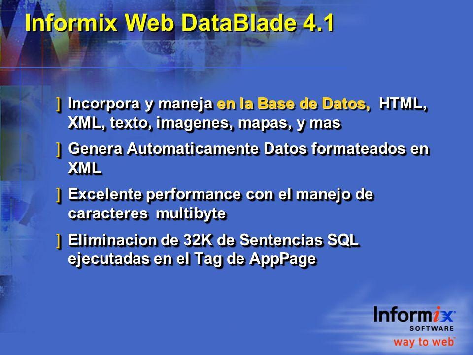 Informix Web DataBlade 4.1 ]Incorpora y maneja en la Base de Datos, HTML, XML, texto, imagenes, mapas, y mas ]Genera Automaticamente Datos formateados en XML ]Excelente performance con el manejo de caracteres multibyte ]Eliminacion de 32K de Sentencias SQL ejecutadas en el Tag de AppPage ]Incorpora y maneja en la Base de Datos, HTML, XML, texto, imagenes, mapas, y mas ]Genera Automaticamente Datos formateados en XML ]Excelente performance con el manejo de caracteres multibyte ]Eliminacion de 32K de Sentencias SQL ejecutadas en el Tag de AppPage