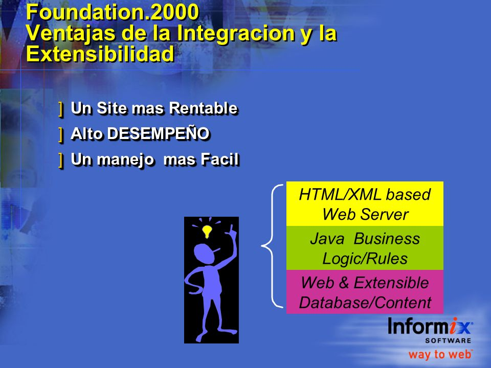 Empacando para el OLTP tradicional la distribucion de vanguardia para Internet ]Informix Dynamic Server.2000 - Para clientes existentes: »Incluye TODA la funcionalidad de 7.3, más »Extensibilidad »Rutinas y tipos de datos definidos por el usuario »DataBlade Developers Kit ]Informix Internet Foundation.2000 - Para nuevos clientes: »Incluye la funcionalidad completa de Informix Dynamic Server 2000, más »Soporte a ActiveX/COM+ »J/Foundation (Java Virtual Machine) »Excalibur Text DataBlade »Web DataBlade, Informix Office Connect ]Informix Dynamic Server.2000 - Para clientes existentes: »Incluye TODA la funcionalidad de 7.3, más »Extensibilidad »Rutinas y tipos de datos definidos por el usuario »DataBlade Developers Kit ]Informix Internet Foundation.2000 - Para nuevos clientes: »Incluye la funcionalidad completa de Informix Dynamic Server 2000, más »Soporte a ActiveX/COM+ »J/Foundation (Java Virtual Machine) »Excalibur Text DataBlade »Web DataBlade, Informix Office Connect