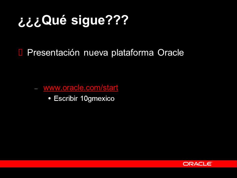 ¿¿¿Qué sigue??? Presentación nueva plataforma Oracle – www.oracle.com/start www.oracle.com/start Escribir 10gmexico
