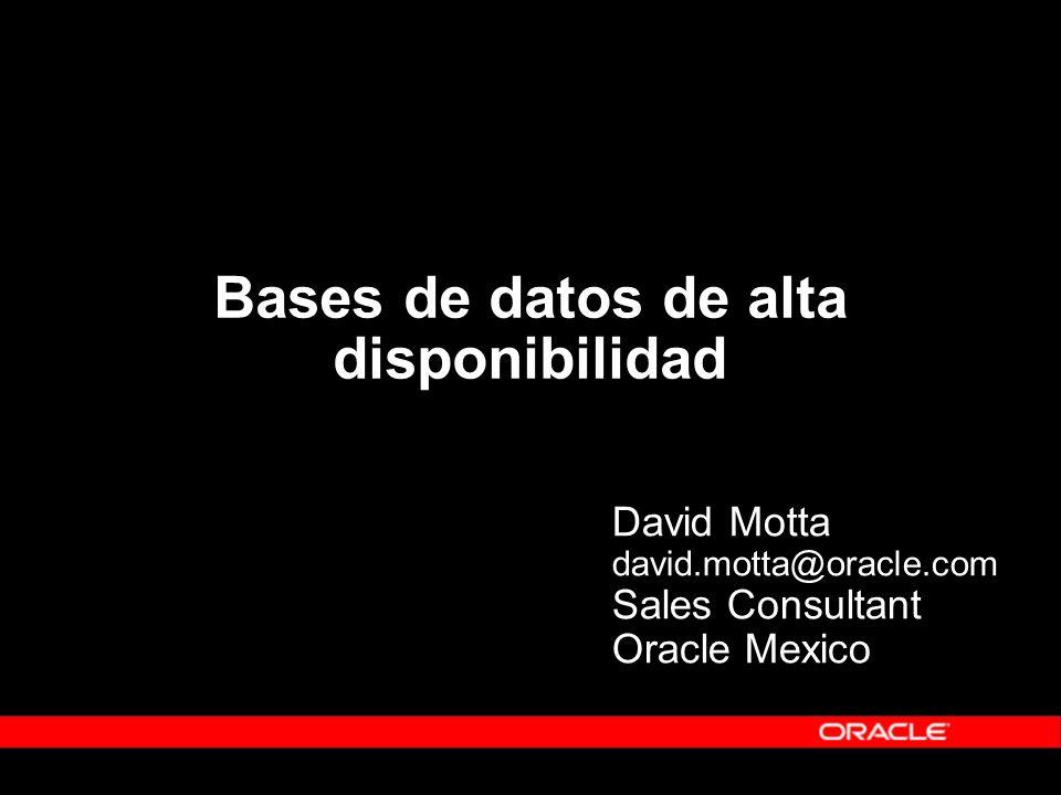 Bases de datos de alta disponibilidad David Motta david.motta@oracle.com Sales Consultant Oracle Mexico