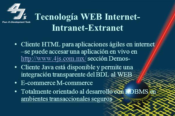 Tecnología WEB Internet- Intranet-Extranet Cliente HTML para aplicaciones ágiles en internet –se puede accesar una aplicación en vivo en http://www.4js.com.mx/ sección Demos- http://www.4js.com.mx/ Cliente Java está disponible y permite una integración transparente del BDL al WEB E-commerce M-commerce Totalmente orientado al desarrollo con RDBMS en ambientes transaccionales seguros