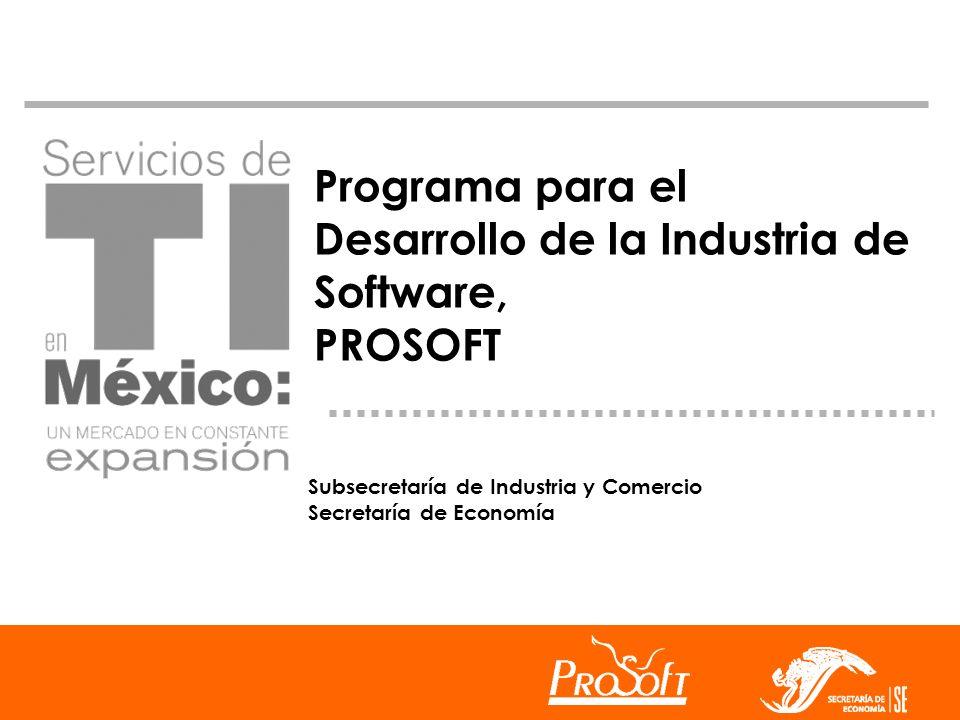 Programa para el Desarrollo de la Industria de Software, PROSOFT Subsecretaría de Industria y Comercio Secretaría de Economía