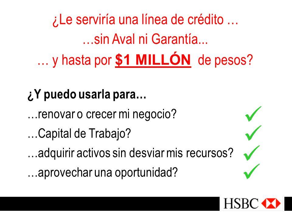 ¿Le serviría una línea de crédito … …sin Aval ni Garantía... … y hasta por $1 MILLÓN de pesos? ¿Y puedo usarla para… …renovar o crecer mi negocio? …Ca