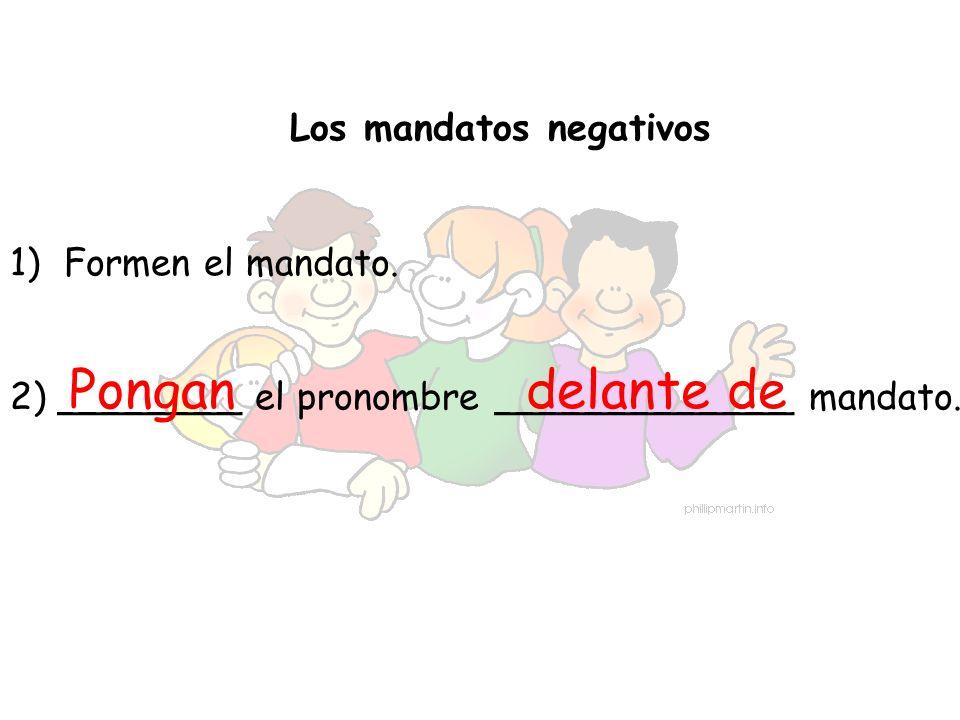 Los mandatos negativos 1)Formen el mandato. 2) ________ el pronombre _____________ mandato. Pongandelante de