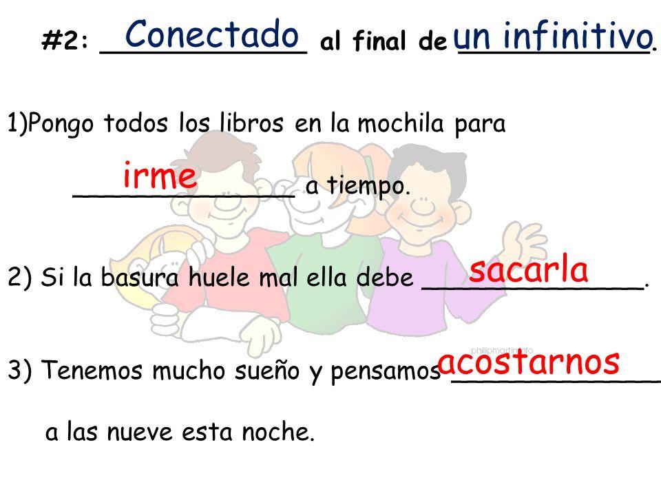 #2:_____________ al final de ____________. Conectado un infinitivo 1)Pongo todos los libros en la mochila para ______________ a tiempo. 2) Si la basur