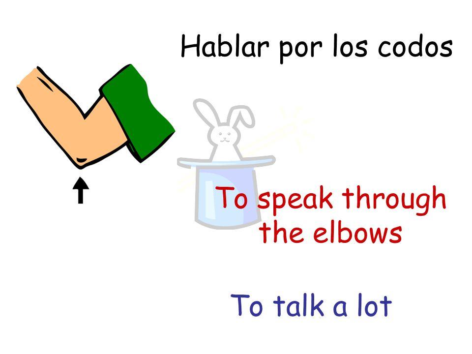 Hablar por los codos To speak through the elbows To talk a lot