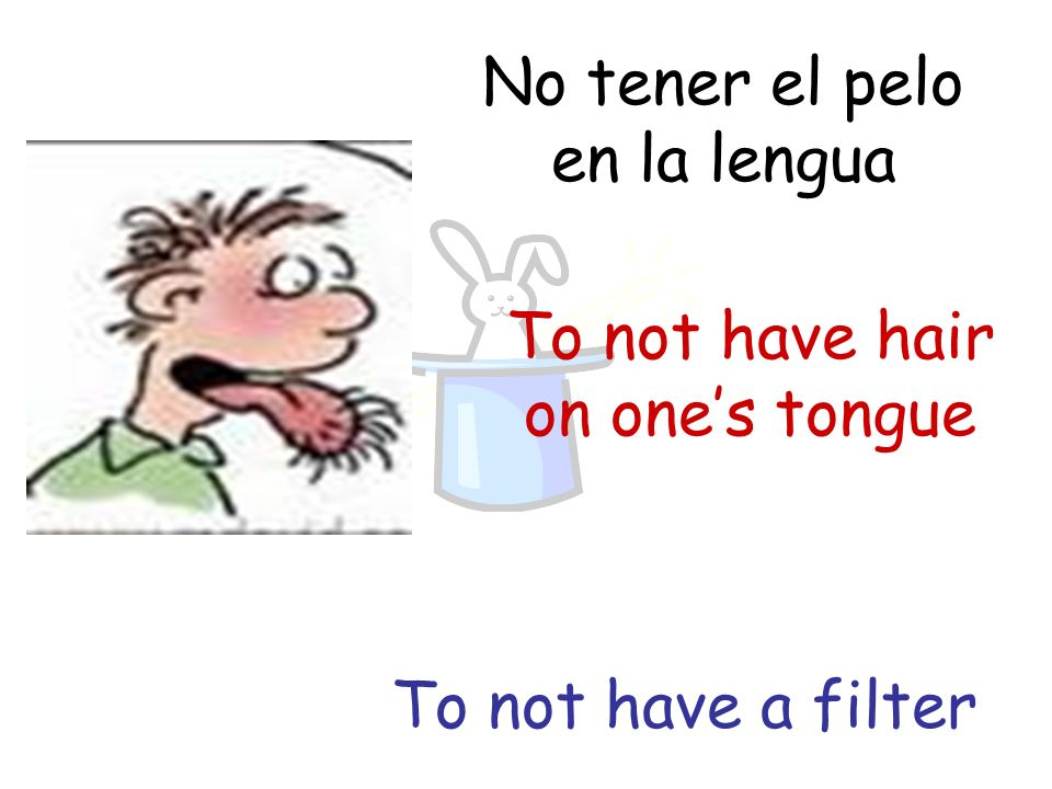 No tener el pelo en la lengua To not have hair on ones tongue To not have a filter