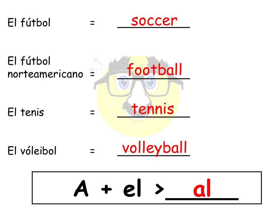 El fútbol =___________ El fútbol norteamericano = ___________ El tenis = ___________ El vóleibol= ___________ A + el >_____ soccer football tennis vol