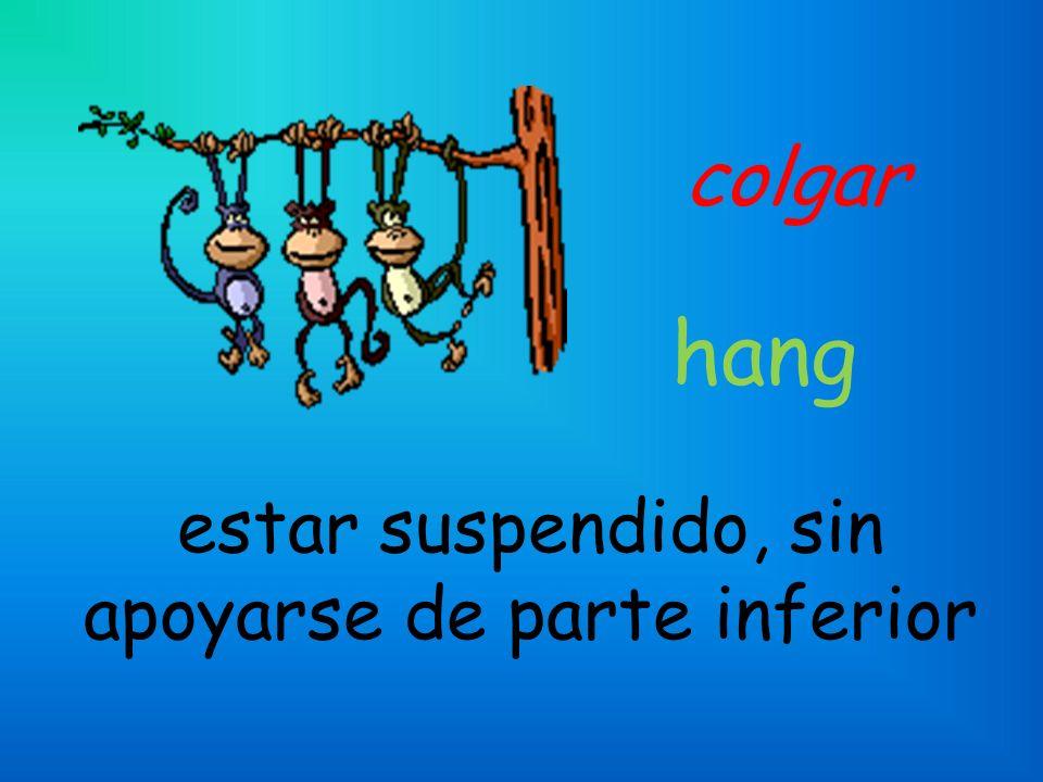 colgar estar suspendido, sin apoyarse de parte inferior hang