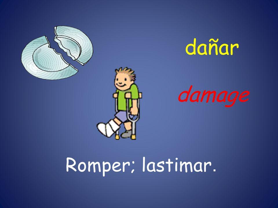dañar Romper; lastimar. damage