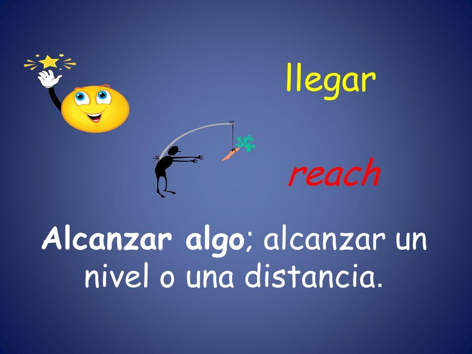 llegar Alcanzar algo; alcanzar un nivel o una distancia. reach