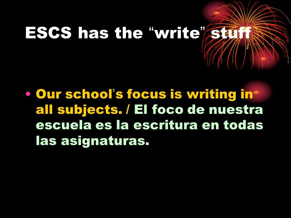 ESCS has the write stuff Our schools focus is writing in all subjects. / El foco de nuestra escuela es la escritura en todas las asignaturas.