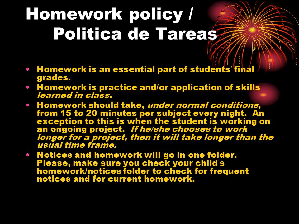 Homework policy / Politica de Tareas Homework is an essential part of students final grades. Homework is practice and/or application of skills learned