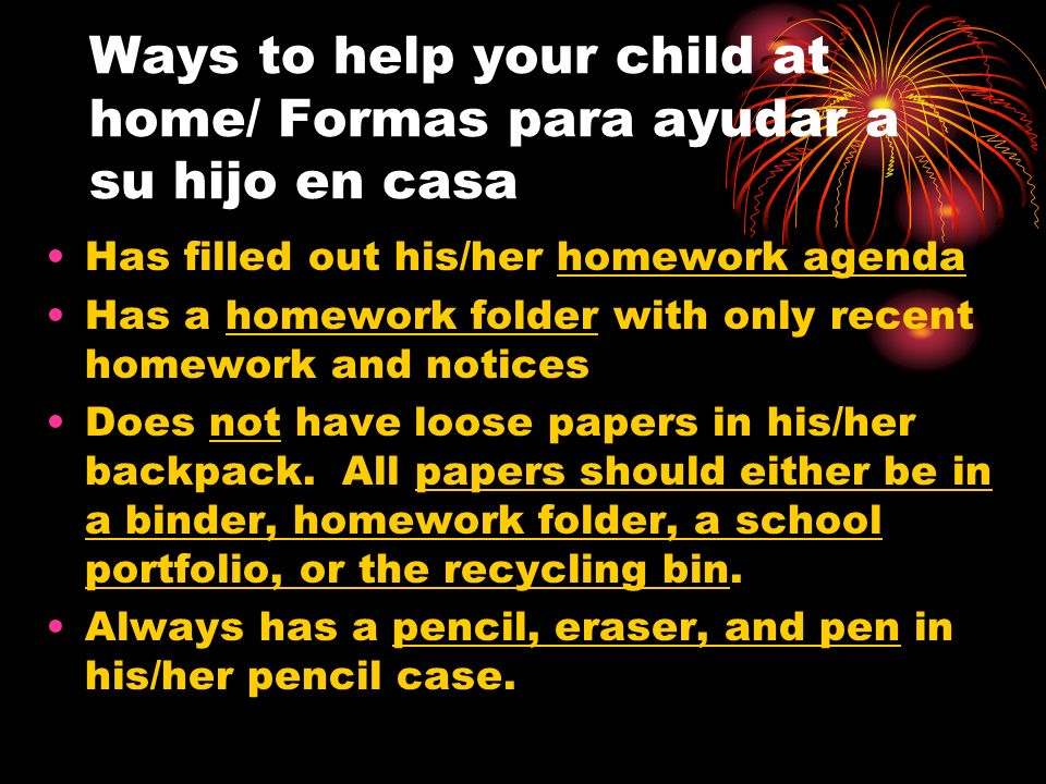 Ways to help your child at home/ Formas para ayudar a su hijo en casa Has filled out his/her homework agenda Has a homework folder with only recent ho