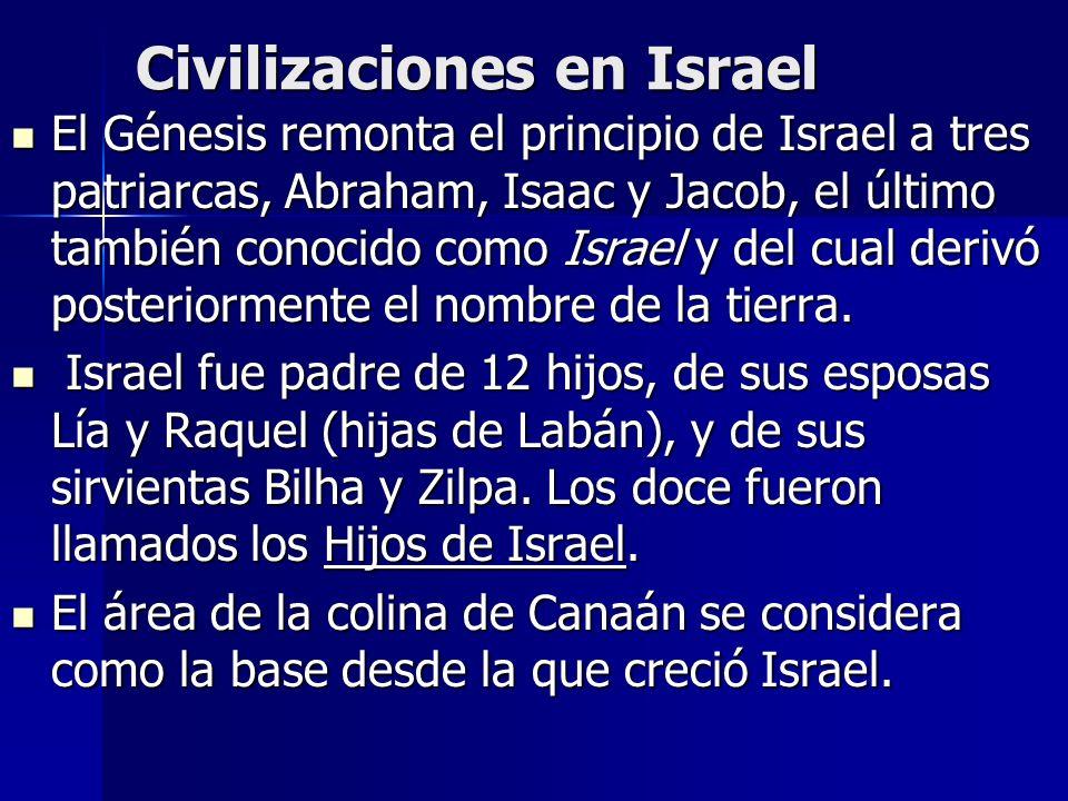 Civilizaciones en Israel El Génesis remonta el principio de Israel a tres patriarcas, Abraham, Isaac y Jacob, el último también conocido como Israel y