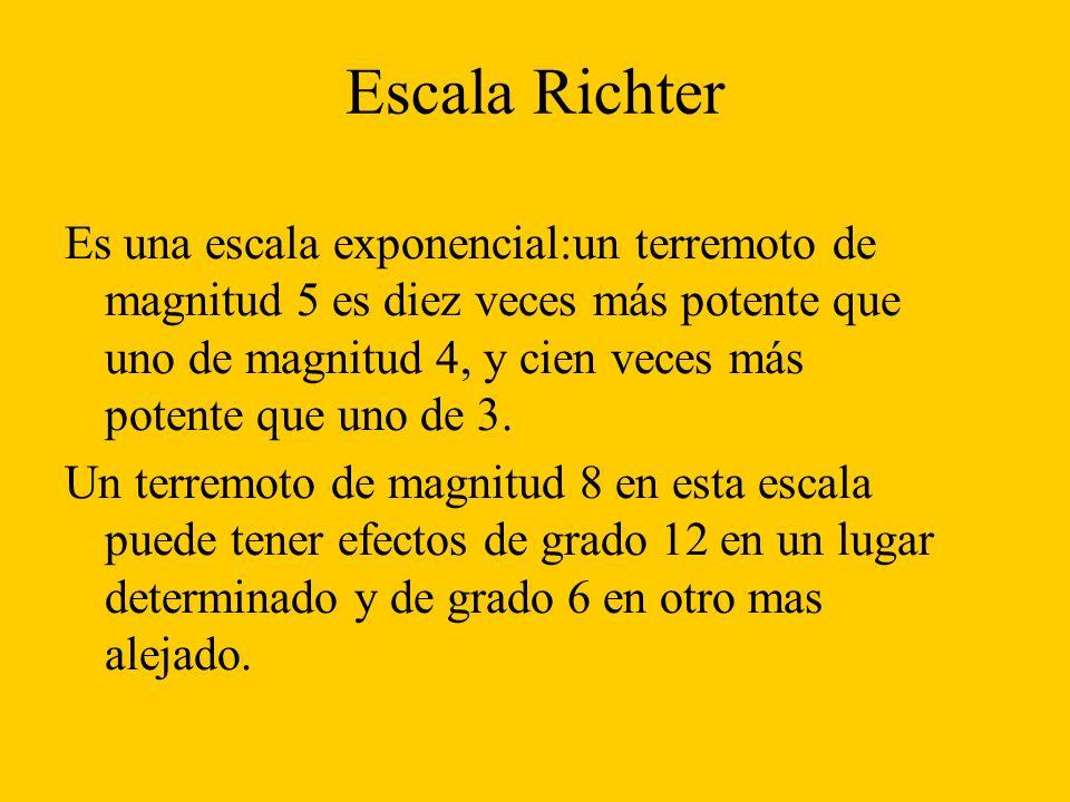 Escala Richter Es una escala exponencial:un terremoto de magnitud 5 es diez veces más potente que uno de magnitud 4, y cien veces más potente que uno de 3.