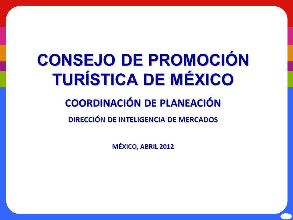 CONSEJO DE PROMOCIÓN TURÍSTICA DE MÉXICO COORDINACIÓN DE PLANEACIÓN DIRECCIÓN DE INTELIGENCIA DE MERCADOS MÉXICO, ABRIL 2012