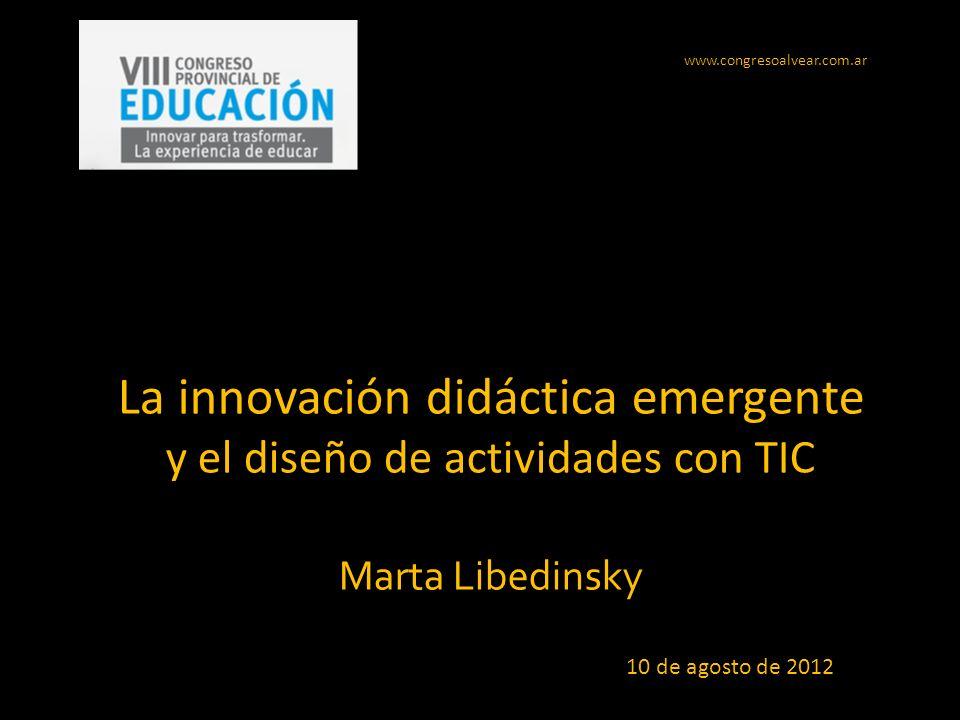 La innovación didáctica emergente y el diseño de actividades con TIC Marta Libedinsky www.congresoalvear.com.ar 10 de agosto de 2012