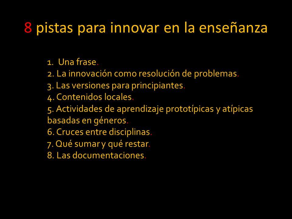 8 pistas para innovar en la enseñanza 1.Una frase. 2. La innovación como resolución de problemas. 3. Las versiones para principiantes. 4. Contenidos l