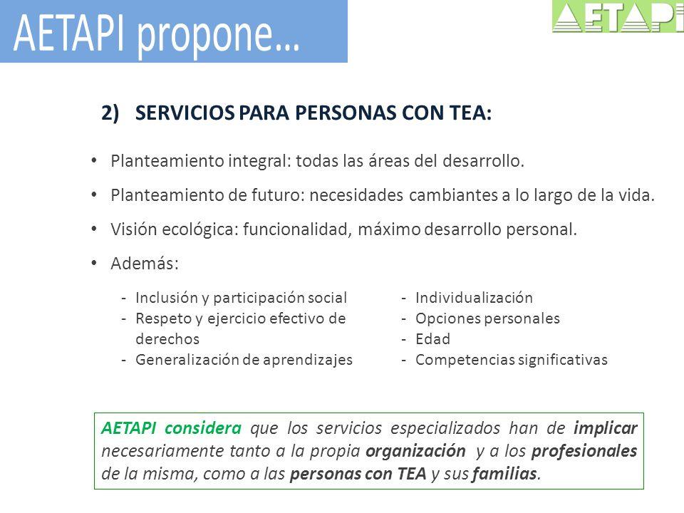 2)SERVICIOS PARA PERSONAS CON TEA: Planteamiento integral: todas las áreas del desarrollo. Planteamiento de futuro: necesidades cambiantes a lo largo