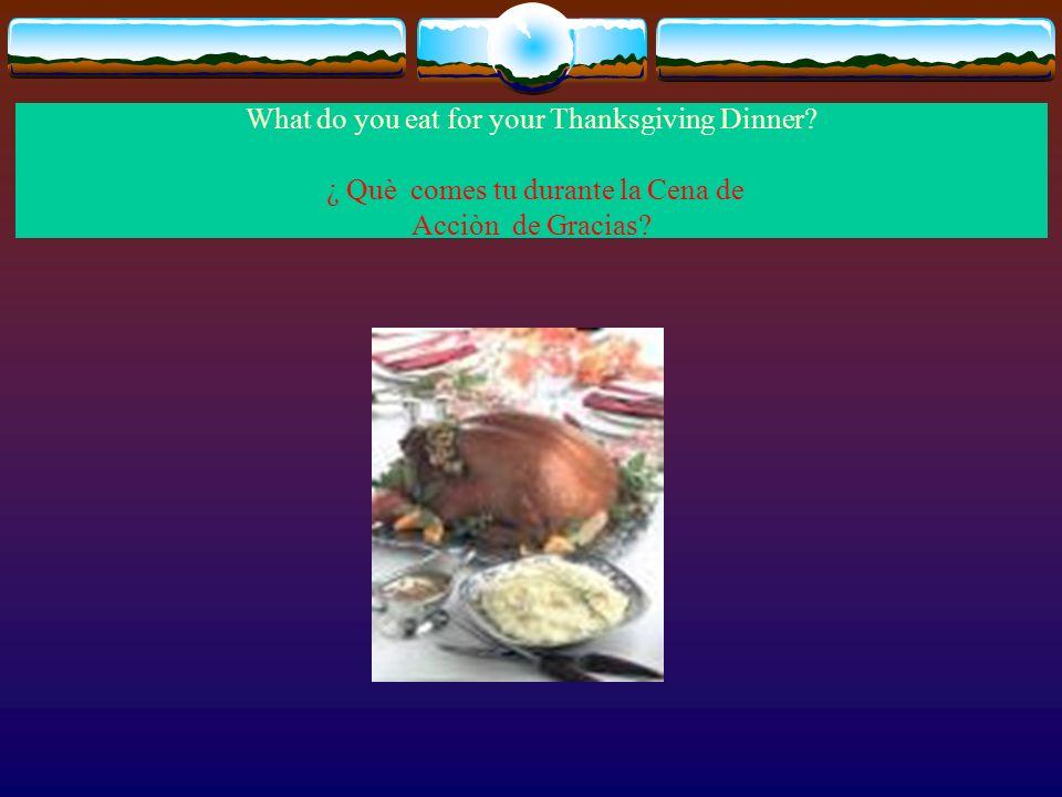 What do you eat for your Thanksgiving Dinner? ¿ Què comes tu durante la Cena de Acciòn de Gracias?