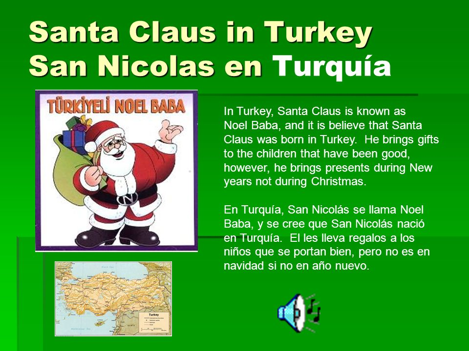 Santa Claus in Turkey San Nicolas en Santa Claus in Turkey San Nicolas en Turquía In Turkey, Santa Claus is known as Noel Baba, and it is believe that Santa Claus was born in Turkey.