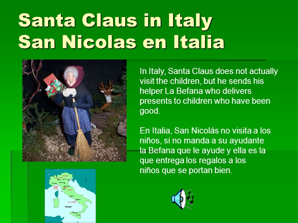 Santa Claus in Italy San Nicolas en Italia In Italy, Santa Claus does not actually visit the children, but he sends his helper La Befana who delivers presents to children who have been good.