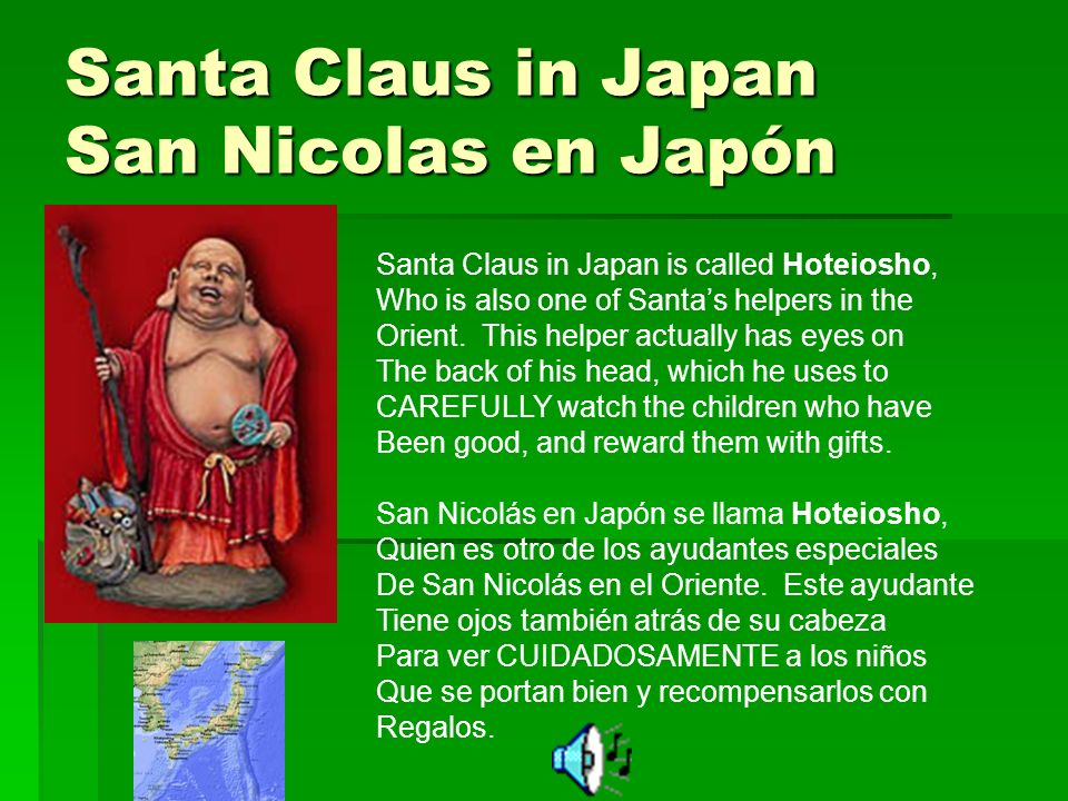 Santa Claus in Japan San Nicolas en Japón Santa Claus in Japan is called Hoteiosho, Who is also one of Santas helpers in the Orient.