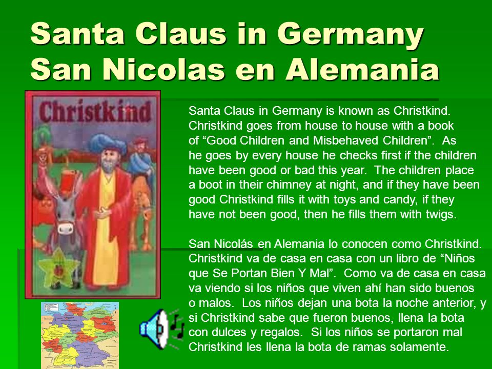 Santa Claus in Germany San Nicolas en Alemania Santa Claus in Germany is known as Christkind. Christkind goes from house to house with a book of Good