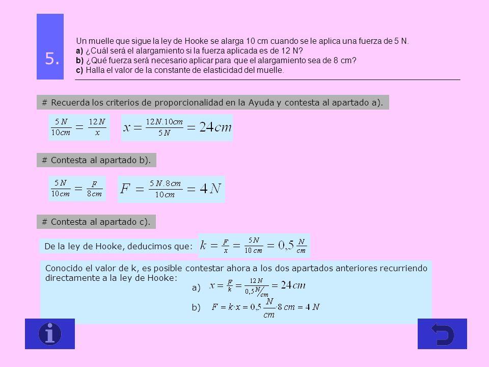 Un muelle que sigue la ley de Hooke se alarga 10 cm cuando se le aplica una fuerza de 5 N. a) ¿Cuál será el alargamiento si la fuerza aplicada es de 1