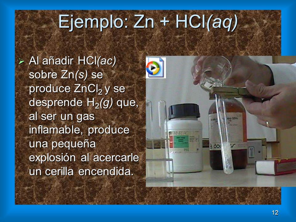12 Ejemplo: Zn + HCl(aq) Al añadir HCl(ac) sobre Zn(s) se produce ZnCl 2 y se desprende H 2 (g) que, al ser un gas inflamable, produce una pequeña exp