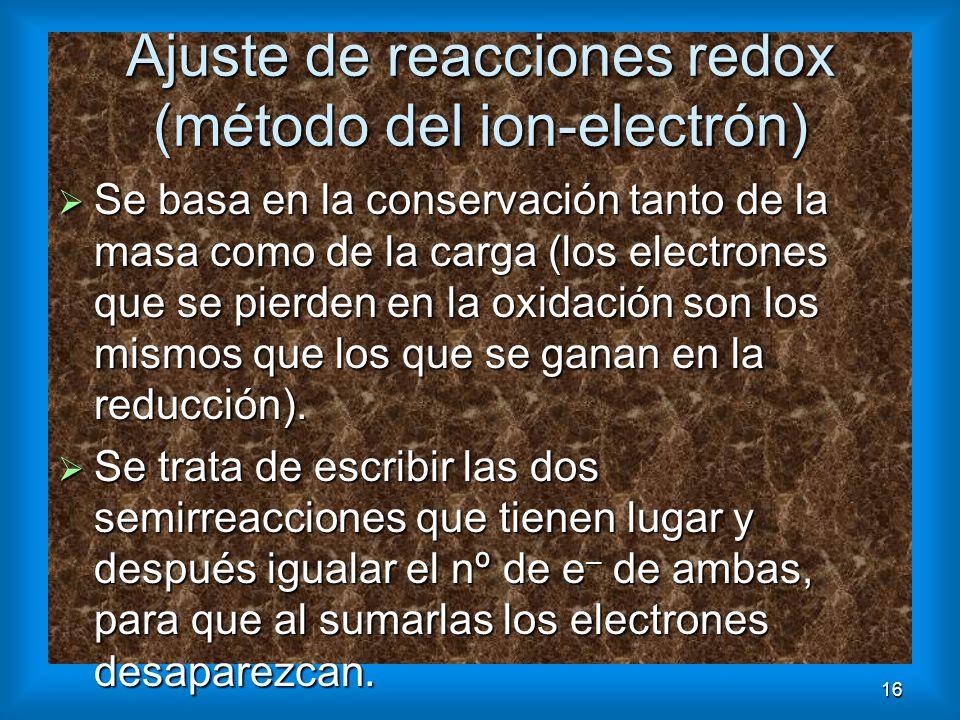 16 Ajuste de reacciones redox (método del ion-electrón) Se basa en la conservación tanto de la masa como de la carga (los electrones que se pierden en
