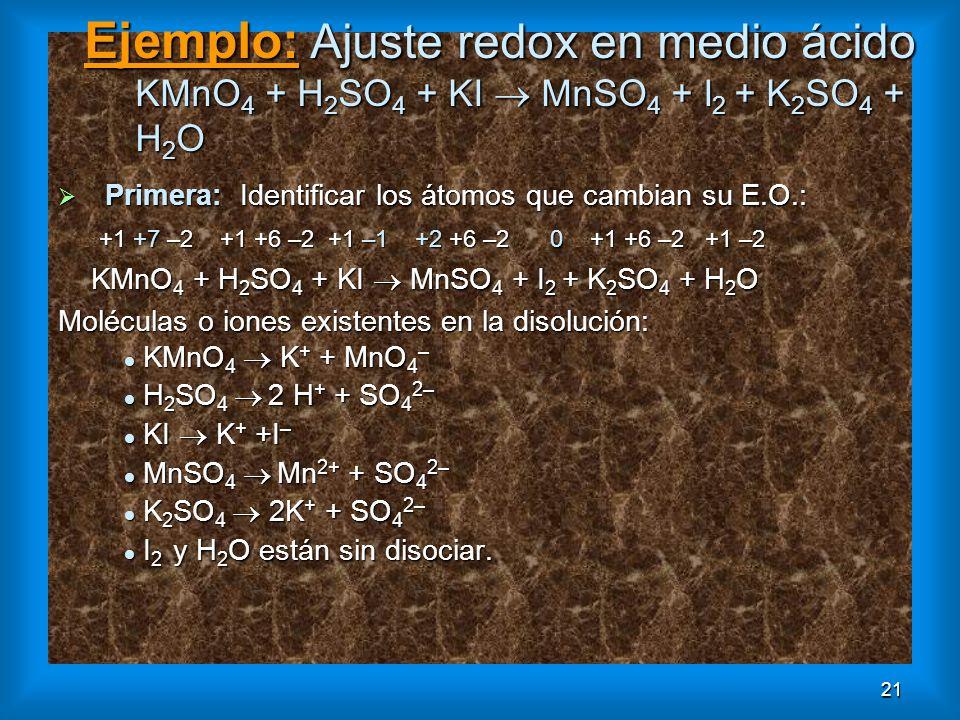 21 Ejemplo: Ajuste redox en medio ácido KMnO 4 + H 2 SO 4 + KI MnSO 4 + I 2 + K 2 SO 4 + H 2 O Primera: Identificar los átomos que cambian su E.O.: Pr