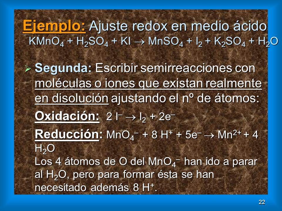 22 Ejemplo: Ajuste redox en medio ácido KMnO 4 + H 2 SO 4 + KI MnSO 4 + I 2 + K 2 SO 4 + H 2 O Segunda: Escribir semirreacciones con moléculas o iones
