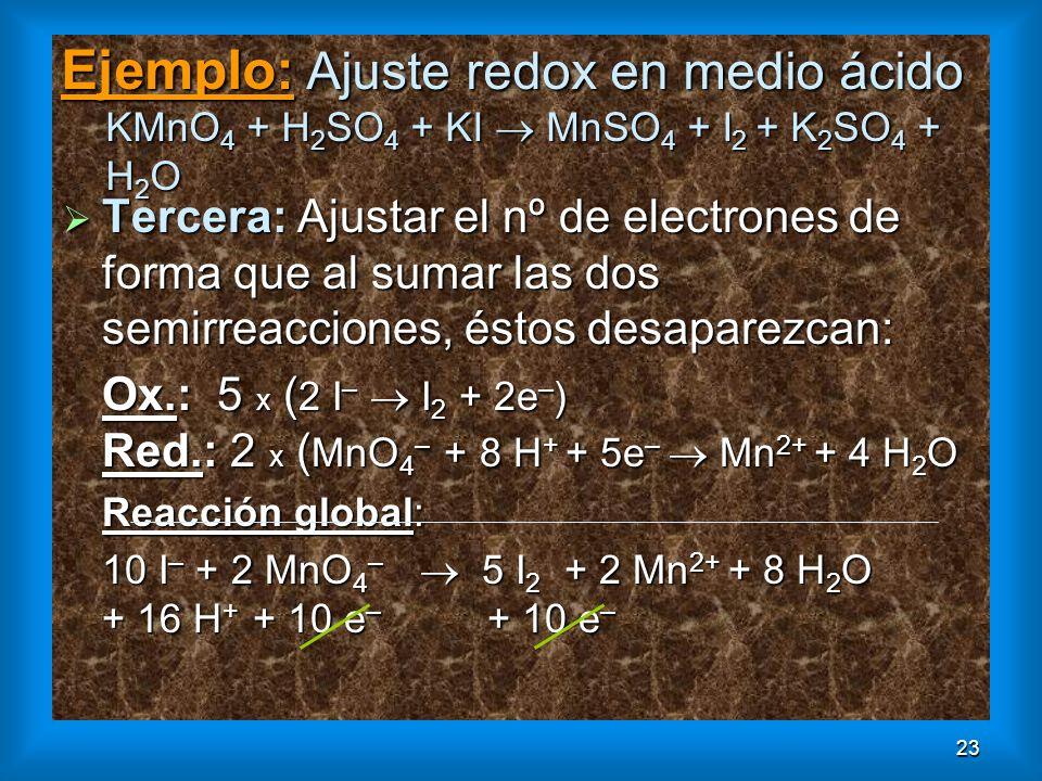 23 Ejemplo: Ajuste redox en medio ácido KMnO 4 + H 2 SO 4 + KI MnSO 4 + I 2 + K 2 SO 4 + H 2 O Tercera: Ajustar el nº de electrones de forma que al su
