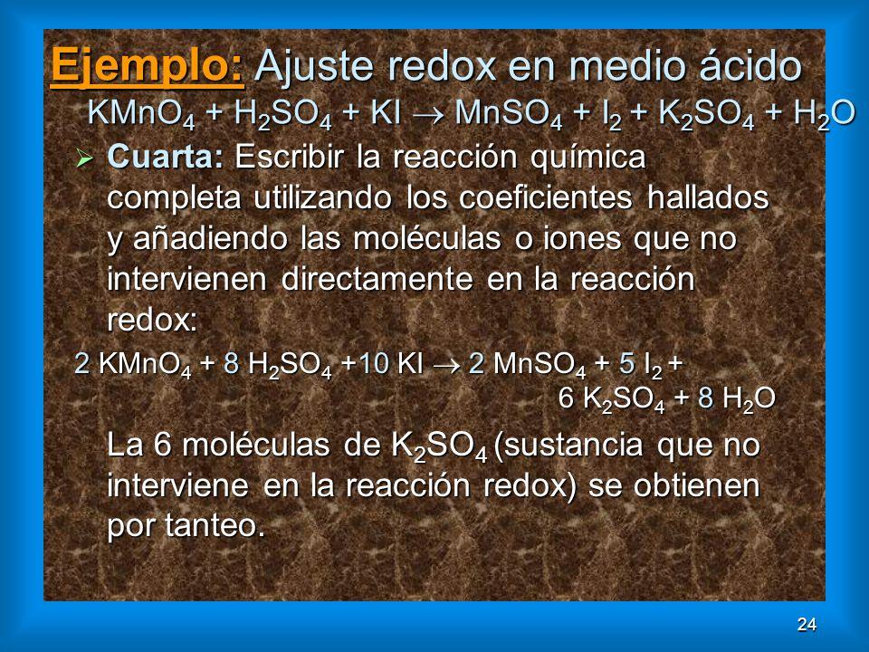 24 Ejemplo: Ajuste redox en medio ácido KMnO 4 + H 2 SO 4 + KI MnSO 4 + I 2 + K 2 SO 4 + H 2 O Cuarta: Escribir la reacción química completa utilizand