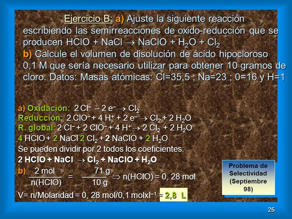 25 Ejercicio B: a) Ajuste la siguiente reacción escribiendo las semirreacciones de oxido-reducción que se producen HClO + NaCl NaClO + H 2 O + Cl 2 b)