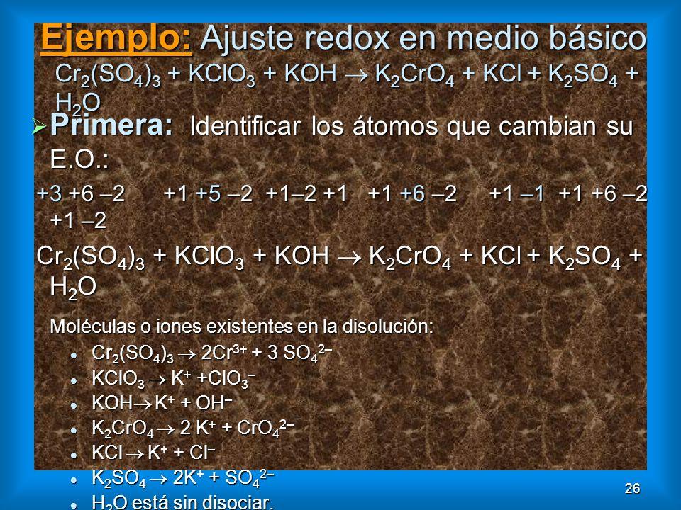 26 Ejemplo: Ajuste redox en medio básico Cr 2 (SO 4 ) 3 + KClO 3 + KOH K 2 CrO 4 + KCl + K 2 SO 4 + H 2 O Primera: Identificar los átomos que cambian