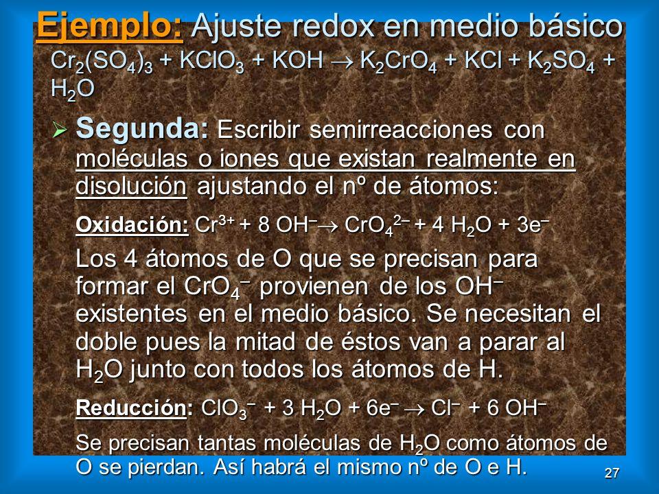 27 Ejemplo: Ajuste redox en medio básico Cr 2 (SO 4 ) 3 + KClO 3 + KOH K 2 CrO 4 + KCl + K 2 SO 4 + H 2 O Segunda: Escribir semirreacciones con molécu