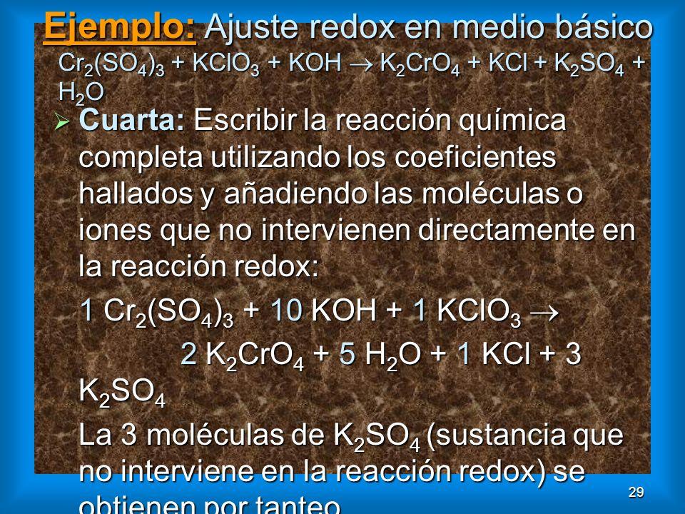 29 Ejemplo: Ajuste redox en medio básico Cr 2 (SO 4 ) 3 + KClO 3 + KOH K 2 CrO 4 + KCl + K 2 SO 4 + H 2 O Cuarta: Escribir la reacción química complet