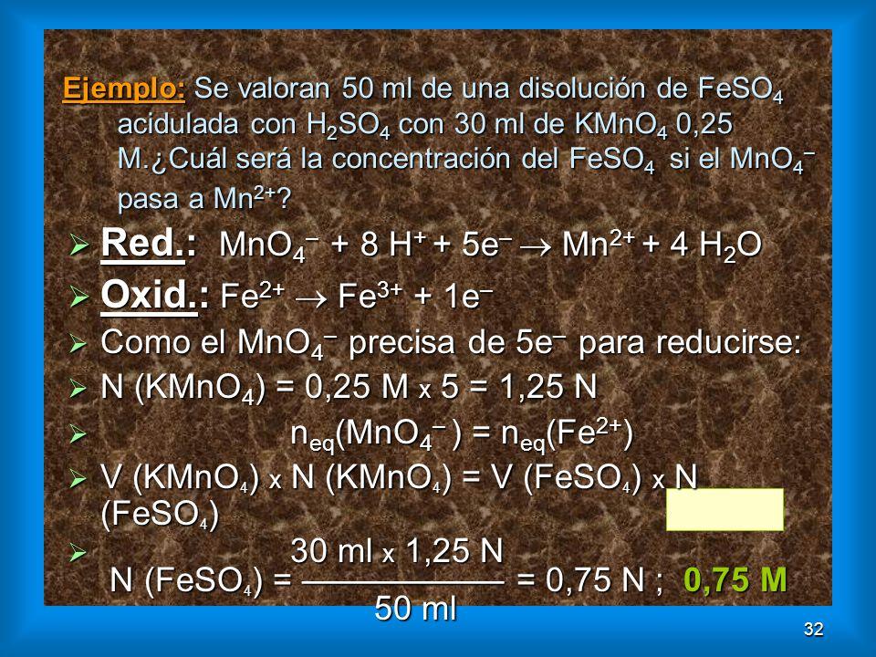 32 Ejemplo: Se valoran 50 ml de una disolución de FeSO 4 aciduladacon H 2 SO 4 con 30 ml de KMnO 4 0,25 M.¿Cuál será la concentración del FeSO 4 si el